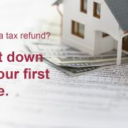 "Model of a house sitting on a pile of money with the caption ""Getting a tax refund? Put it down on your first home."""